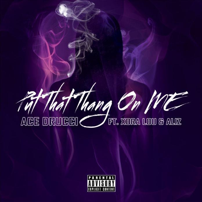 Ace Drucci - Put That Thang On Me ft Xora Lou & Aliz