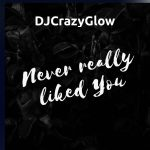 DJCrazyGlow - Never Really Liked You
