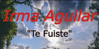 Irma Aguilar - Te Fuiste